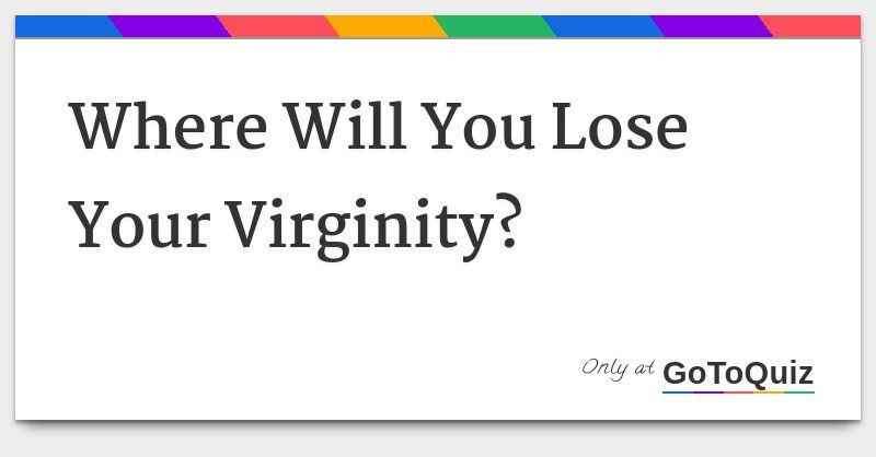 Seems excellent your virginity lose ready are you quiz to right! excellent idea